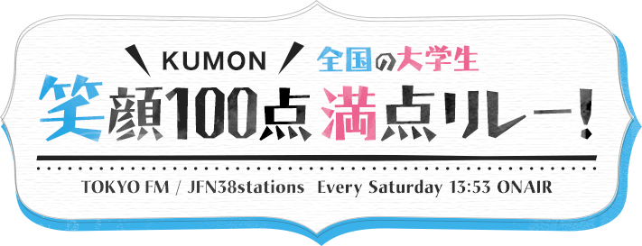 KUMON JFNパーソナリティ 笑顔100点満点リレー! TOKYOFM / JFN38stations Every Saturday 13:53 ONAIR