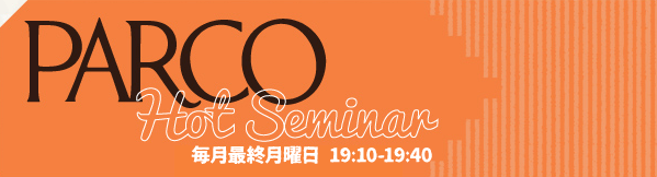 PARCO Hot Seminar FRIDAY 21:30-21:55