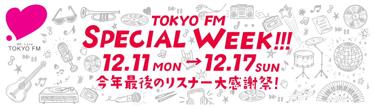 TOKYO FM SPECIAL WEEK!! 12.11(月)-12.17(日) 今年最後のリスナー大感謝祭!